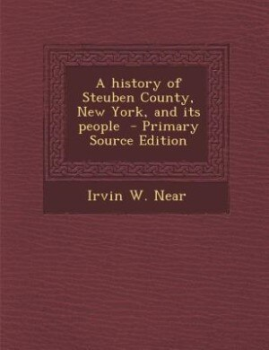 A history of Steuben County, New York, and its people  - Primary Source Edition by Irvin W. Near