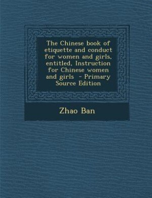 The Chinese book of etiquette and conduct for women and girls, entitled, Instruction for Chinese women and girls  - Primary Source Edition de Zhao Ban