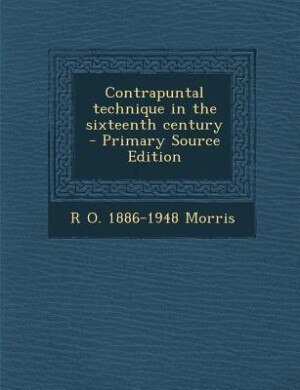 Contrapuntal technique in the sixteenth century  - Primary Source Edition de R O. 1886-1948 Morris
