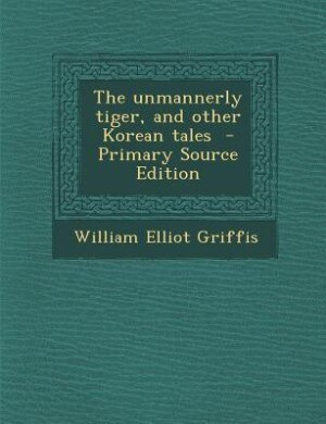 The unmannerly tiger, and other Korean tales  - Primary Source Edition by William Elliot Griffis