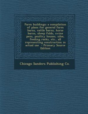 Farm buildings; a compilation of plans for general farm barns, cattle barns, horse barns, sheep folds, swine pens, poultry houses, silos, feeding rack by Chicago Sanders Publishing Co.