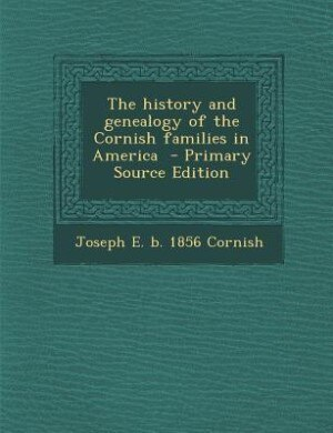 The history and genealogy of the Cornish families in America  - Primary Source Edition by Joseph E. b. 1856 Cornish
