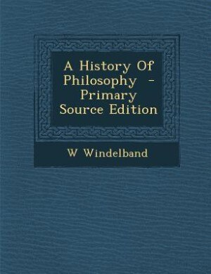 A History Of Philosophy  - Primary Source Edition by W Windelband