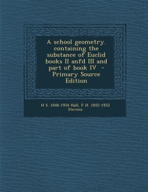 A school geometry. containing the substance of Euclid books II anfd III and part of book IV  - Primary Source Edition by H S. 1848-1934 Hall