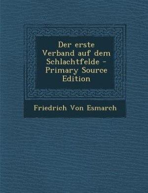 Der erste Verband auf dem Schlachtfelde - Primary Source Edition by Friedrich Von Esmarch