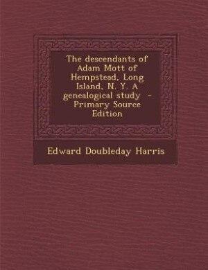 The descendants of Adam Mott of Hempstead, Long Island, N. Y. A genealogical study  - Primary Source Edition by Edward Doubleday Harris
