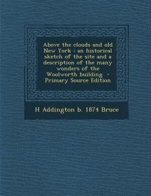 Above the clouds and old New York: an historical sketch of the site and a description of the many wonders of the Woolworth building  - by H Addington b. 1874 Bruce