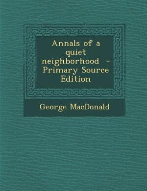 Annals of a quiet neighborhood  - Primary Source Edition by George MacDonald