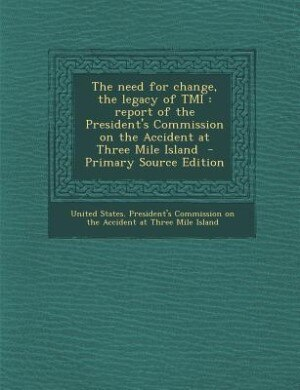 The need for change, the legacy of TMI: report of the President's Commission on the Accident at Three Mile Island  - Primary Source Edition by United States. President's Commission on