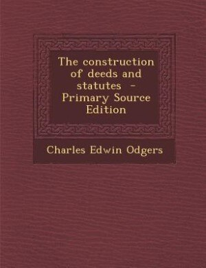 The construction of deeds and statutes  - Primary Source Edition by Charles Edwin Odgers