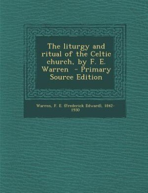 The liturgy and ritual of the Celtic church, by F. E. Warren  - Primary Source Edition by F. E. (Frederick Edward) 1842-1 Warren