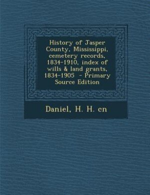 History of Jasper County, Mississippi, cemetery records, 1834-1910, index of wills & land grants, 1834-1905  - Primary Source Edition by H. H. Cn Daniel