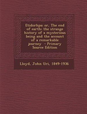 Etidorhpa; or, The end of earth; the strange history of a mysterious being and the account of a remarkable journey  - Primary Source Edition by John Uri 1849-1936 Lloyd
