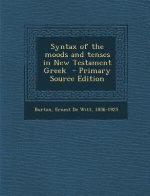 Syntax of the moods and tenses in New Testament Greek  - Primary Source Edition de Ernest De Witt 1856-1925 Burton