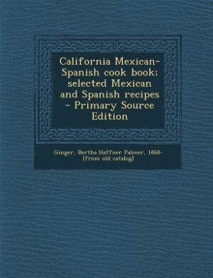 California Mexican-Spanish cook book; selected Mexican and Spanish recipes  - Primary Source Edition by Bertha Haffner Palmer 1868- [fr Ginger