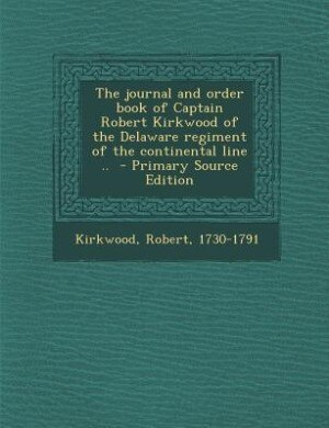 The journal and order book of Captain Robert Kirkwood of the Delaware regiment of the continental line ..  - Primary Source Edition by Kirkwood Robert 1730-1791