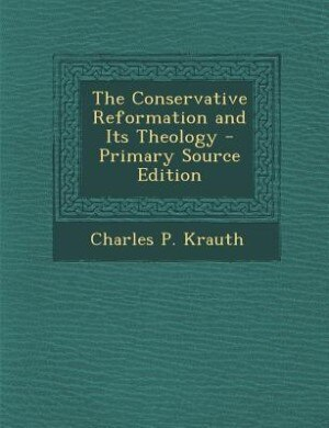 The Conservative Reformation and Its Theology - Primary Source Edition de Charles P. Krauth