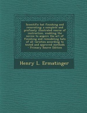 Scientific hat finishing and renovating; a complete and profusely illustrated course of instruction, enabling the novice to acquire the art of finishi de Henry L. Ermatinger