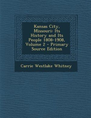 Kansas City, Missouri: Its History and Its People 1808-1908, Volume 2 - Primary Source Edition by Carrie Westlake Whitney