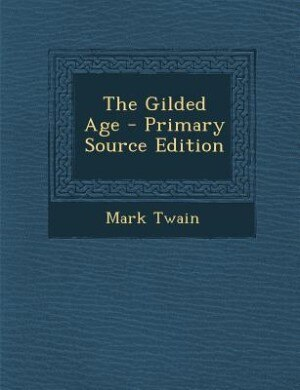 The Gilded Age - Primary Source Edition by Mark Twain