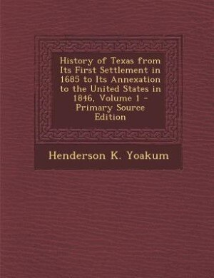 History of Texas from Its First Settlement in 1685 to Its Annexation to the United States in 1846, Volume 1 - Primary Source Edition by Henderson K. Yoakum