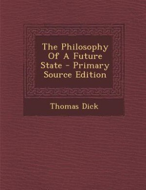 The Philosophy Of A Future State - Primary Source Edition by Thomas Dick
