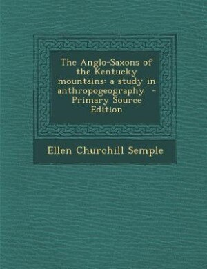 The Anglo-Saxons of the Kentucky mountains: a study in anthropogeography  - Primary Source Edition by Ellen Churchill Semple