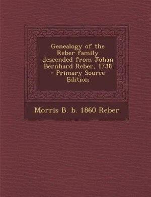 Genealogy of the Reber family descended from Johan Bernhard Reber, 1738  - Primary Source Edition by Morris B. b. 1860 Reber