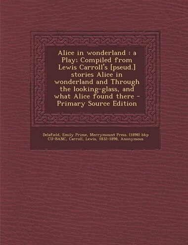 Alice in wonderland: a Play; Compiled from Lewis Carroll's [pseud.] stories Alice in wonderland and Through the looking- by Emily Prime Delafield