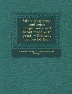 Salt-rising bread and some comparisons with bread made with yeast  - Primary Source Edition by Henry A. 1883- [from old catalo Kohman