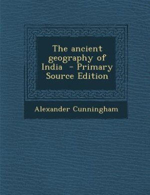 The ancient geography of India  - Primary Source Edition de Alexander Cunningham