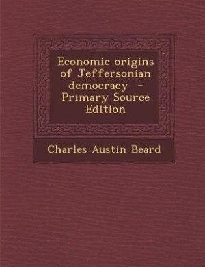 Economic origins of Jeffersonian democracy  - Primary Source Edition by Charles Austin Beard