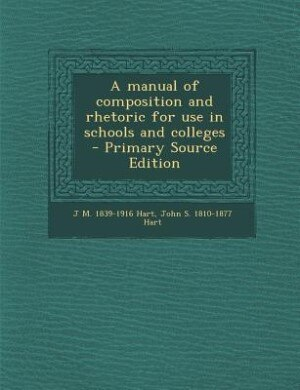 A manual of composition and rhetoric for use in schools and colleges  - Primary Source Edition by J M. 1839-1916 Hart