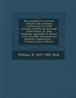 Encyclopedia of practical receipts and processes. Containing over 6400 receipts; embracing thorough information, in plain language, applicable to almo by William B. 1827-1901 Dick