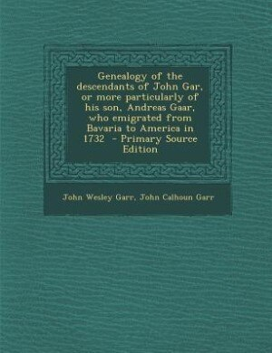 Genealogy of the descendants of John Gar, or more particularly of his son, Andreas Gaar, who emigrated from Bavaria to America in 1732  - Primary Sour by John Wesley Garr