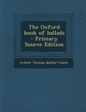 The Oxford book of ballads  - Primary Source Edition by Arthur Thomas Quiller-Couch