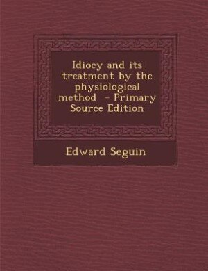 Idiocy and its treatment by the physiological method  - Primary Source Edition by Edward Seguin