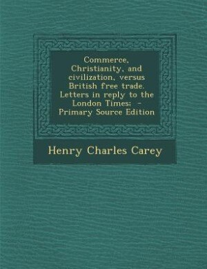 Commerce, Christianity, and civilization, versus British free trade. Letters in reply to the London Times;  - Primary Source Edition by Henry Charles Carey