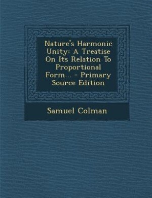 Nature's Harmonic Unity: A Treatise On Its Relation To Proportional Form... - Primary Source Edition by Samuel Colman