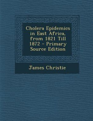 Cholera Epidemics in East Africa, from 1821 Till 1872 - Primary Source Edition by James Christie