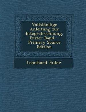 Vollständige Anleitung zur Integralrechnung. Erster Band. - Primary Source Edition de Leonhard Euler
