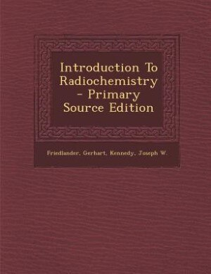 Introduction To Radiochemistry - Primary Source Edition by Gerhart Friedlander