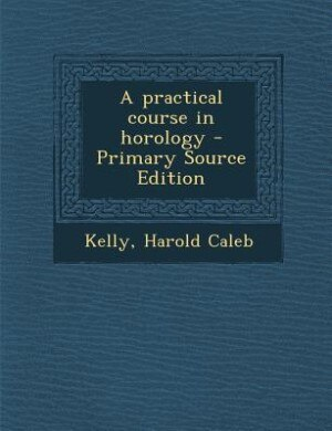 A practical course in horology - Primary Source Edition by Harold Caleb Kelly