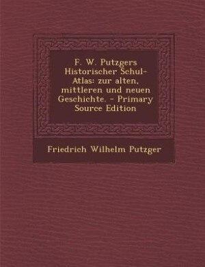 F. W. Putzgers Historischer Schul-Atlas: zur alten, mittleren und neuen Geschichte. - Primary Source Edition by Friedrich Wilhelm Putzger
