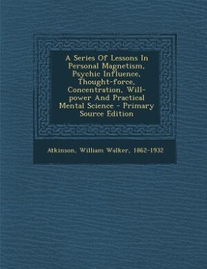 A Series Of Lessons In Personal Magnetism, Psychic Influence, Thought-force, Concentration, Will-power And Practical Mental Science - Primary Source E by William Walker 1862-1932 Atkinson