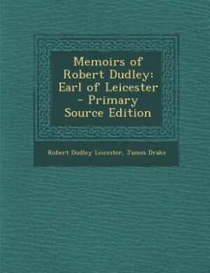 Memoirs of Robert Dudley: Earl of Leicester - Primary Source Edition by Robert Dudley Leicester