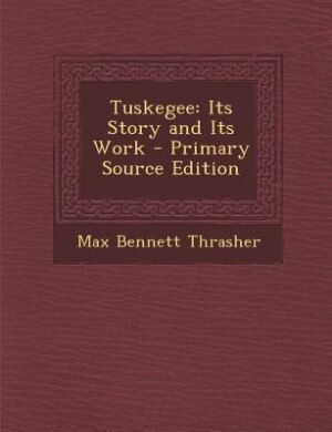Tuskegee: Its Story and Its Work - Primary Source Edition by Max Bennett Thrasher