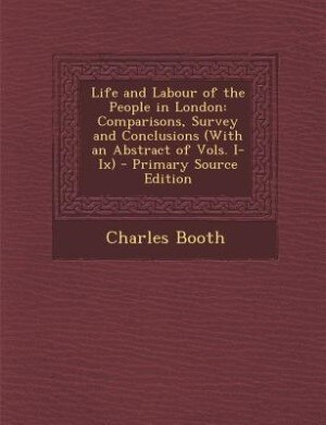 Life and Labour of the People in London: Comparisons, Survey and Conclusions (With an Abstract of Vols. I-Ix) - Primary Source Edition by Charles Booth