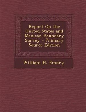 Report On the United States and Mexican Boundary Survey - Primary Source Edition by William H. Emory