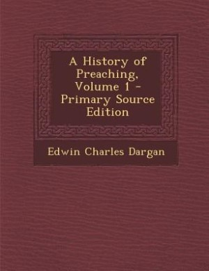 A History of Preaching, Volume 1 - Primary Source Edition by Edwin Charles Dargan